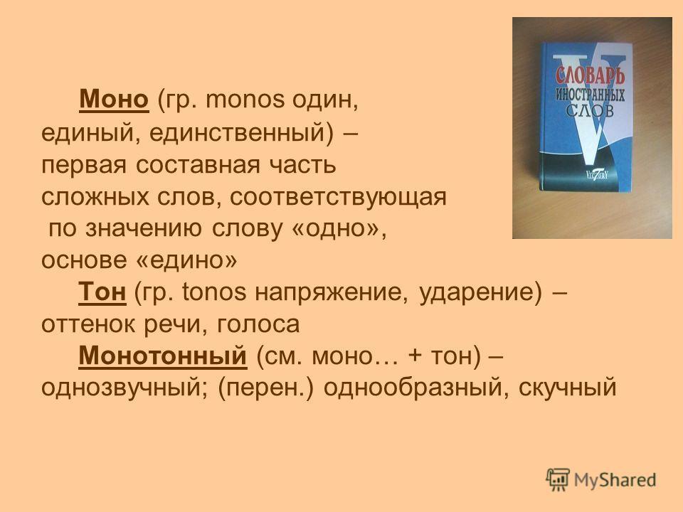 Моно (гр. monos один, единый, единственный) – первая составная часть сложных слов, соответствующая по значению слову «одно», основе «едино» Тон (гр. tonos напряжение, ударение) – оттенок речи, голоса Монотонный (см. моно… + тон) – однозвучный; (перен