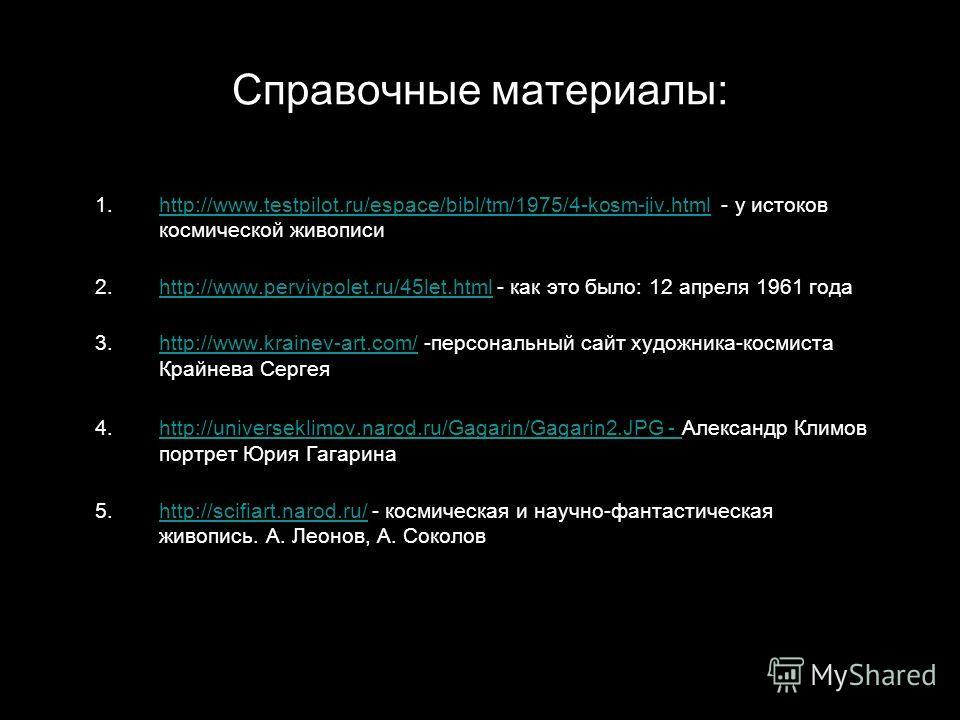 Справочные материалы: 1.http://www.testpilot.ru/espace/bibl/tm/1975/4-kosm-jiv.html - у истоков космической живописи.http://www.testpilot.ru/espace/bibl/tm/1975/4-kosm-jiv.html 2.http://www.perviypolet.ru/45let.html - как это было: 12 апреля 1961 год