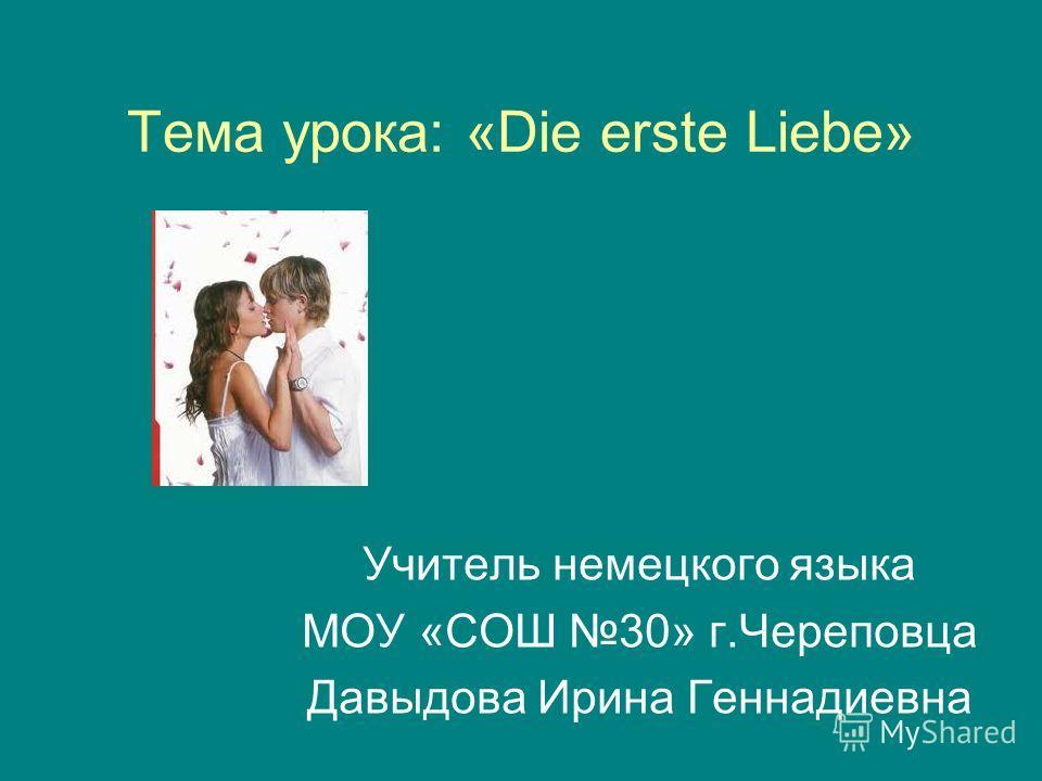 Тема урока: «Die erste Liebe» Учитель немецкого языка МОУ «СОШ 30» г.Череповца Давыдова Ирина Геннадиевна