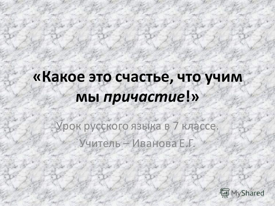 «Какое это счастье, что учим мы причастие!» Урок русского языка в 7 классе. Учитель – Иванова Е.Г.