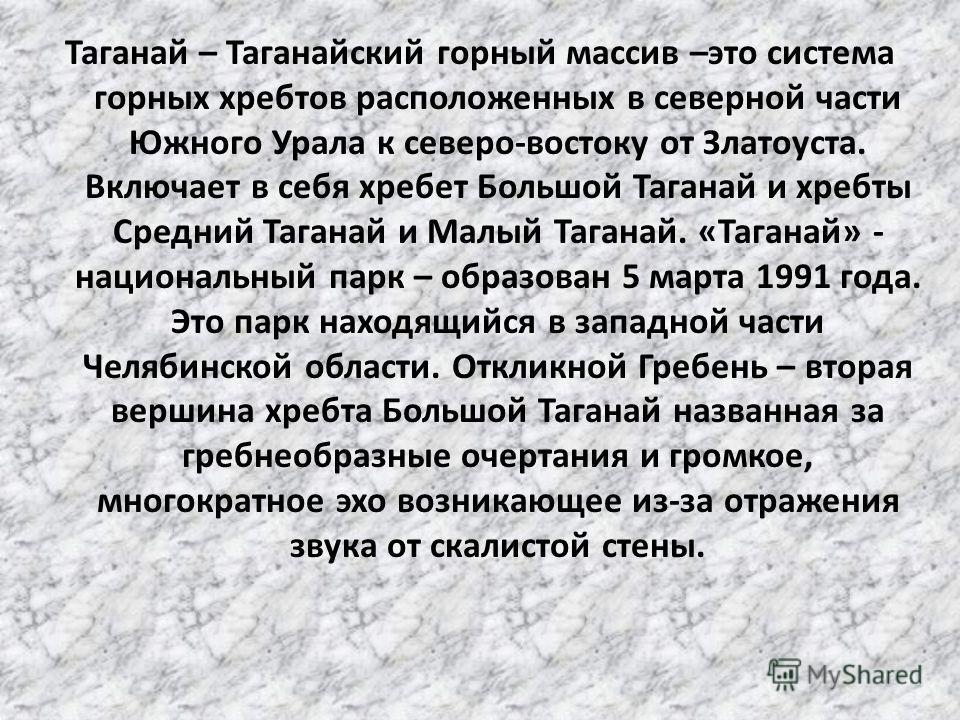 Таганай – Таганайский горный массив –это система горных хребтов расположенных в северной части Южного Урала к северо-востоку от Златоуста. Включает в себя хребет Большой Таганай и хребты Средний Таганай и Малый Таганай. «Таганай» - национальный парк