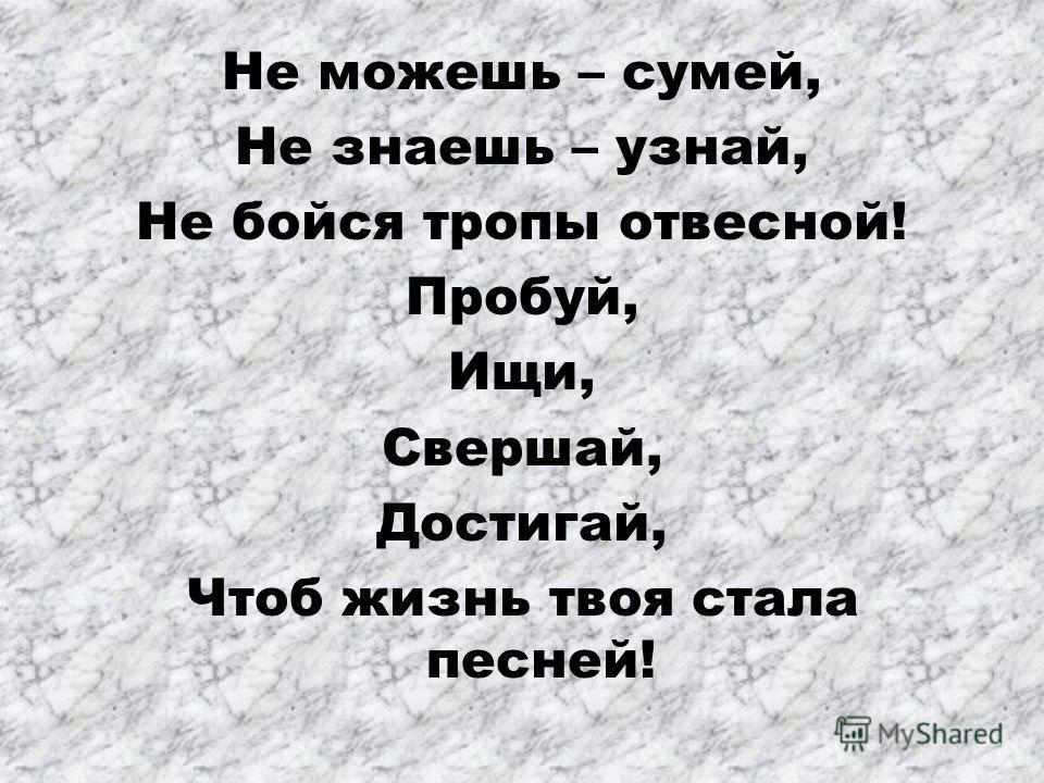 Не можешь – сумей, Не знаешь – узнай, Не бойся тропы отвесной! Пробуй, Ищи, Свершай, Достигай, Чтоб жизнь твоя стала песней!
