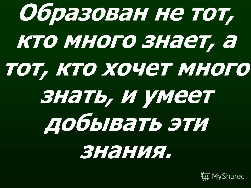 Образован не тот, кто много знает, а тот, кто хочет много знать, и умеет добывать эти знания.