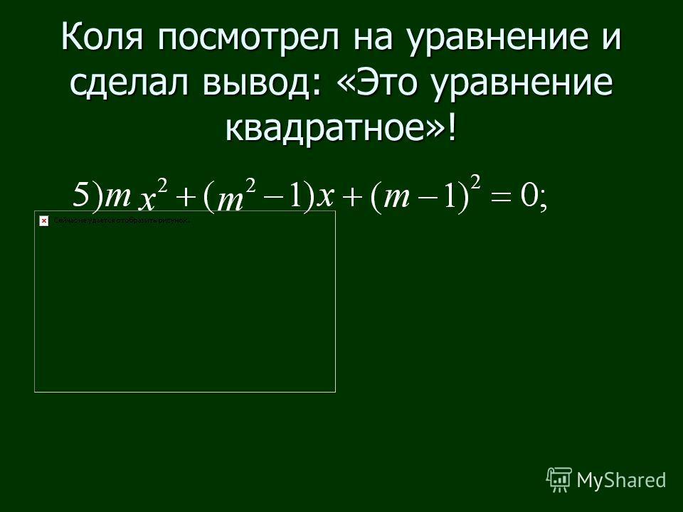 Коля посмотрел на уравнение и сделал вывод: «Это уравнение квадратное»!
