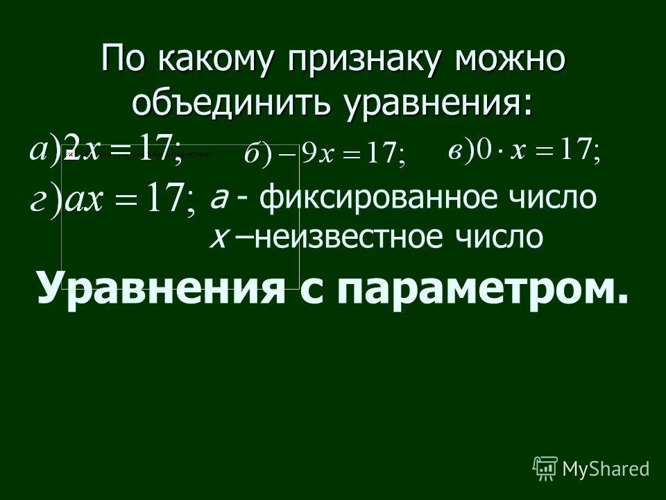 По какому признаку можно объединить уравнения: Уравнения с параметром. а - фиксированное число х –неизвестное число
