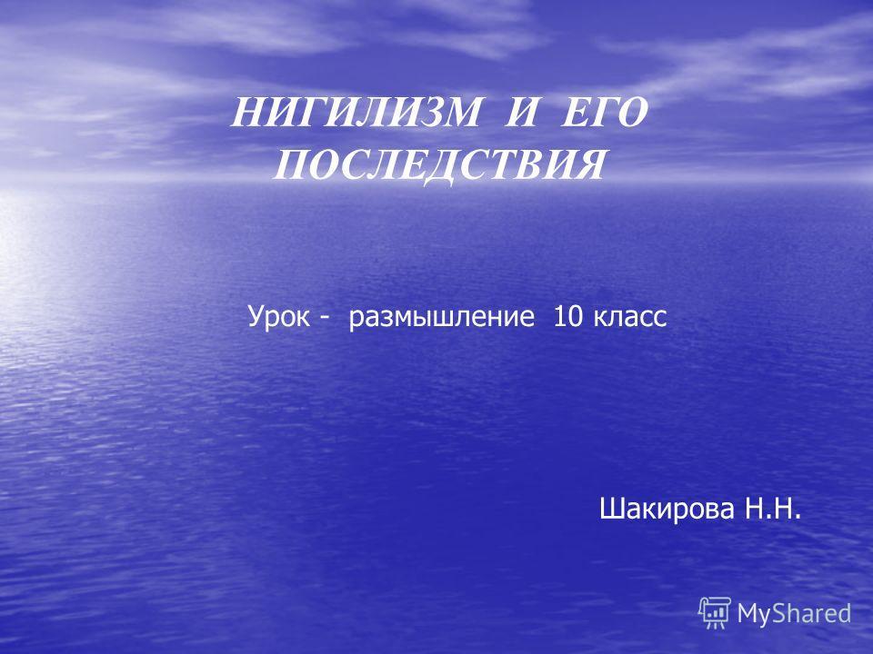 НИГИЛИЗМ И ЕГО ПОСЛЕДСТВИЯ Урок - размышление 10 класс Шакирова Н.Н.