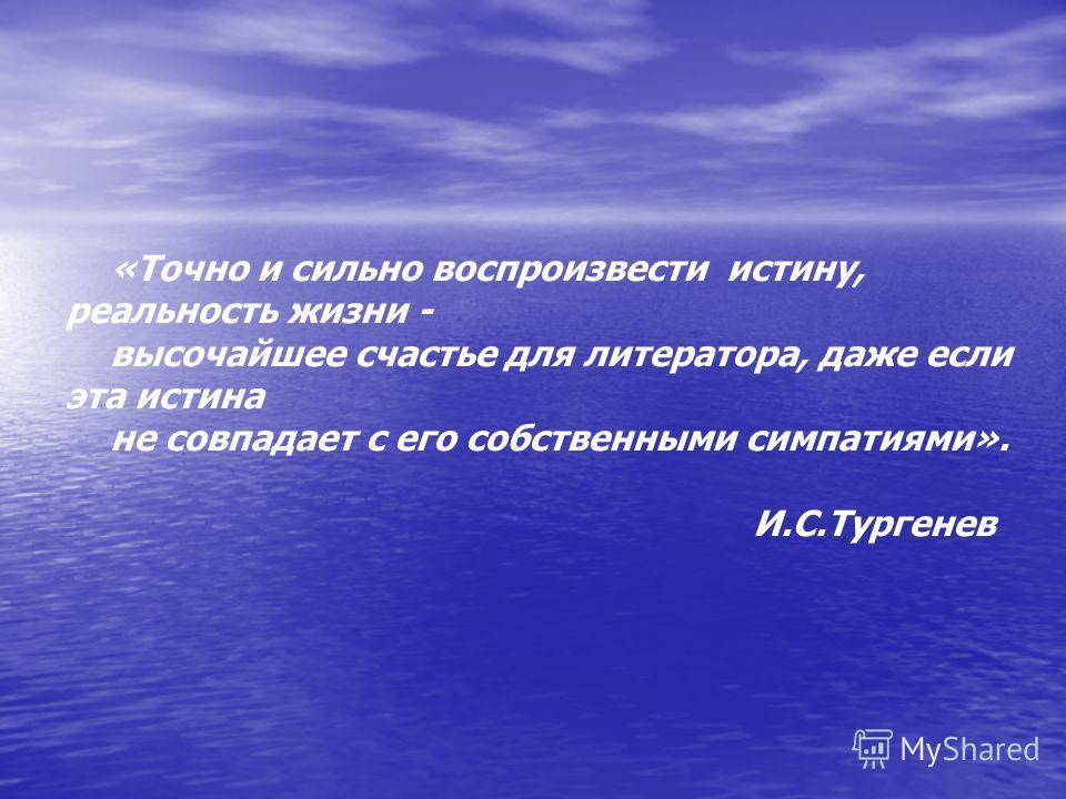 «Точно и сильно воспроизвести истину, реальность жизни - высочайшее счастье для литератора, даже если эта истина не совпадает с его собственными симпатиями». И.С.Тургенев