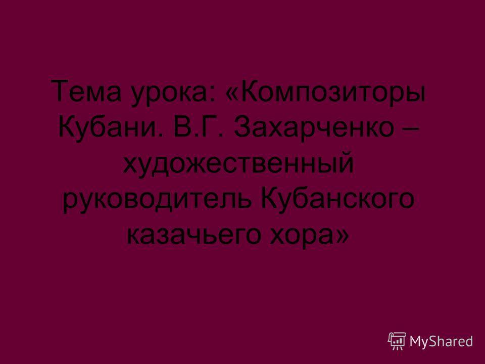 Тема урока: «Композиторы Кубани. В.Г. Захарченко – художественный руководитель Кубанского казачьего хора»