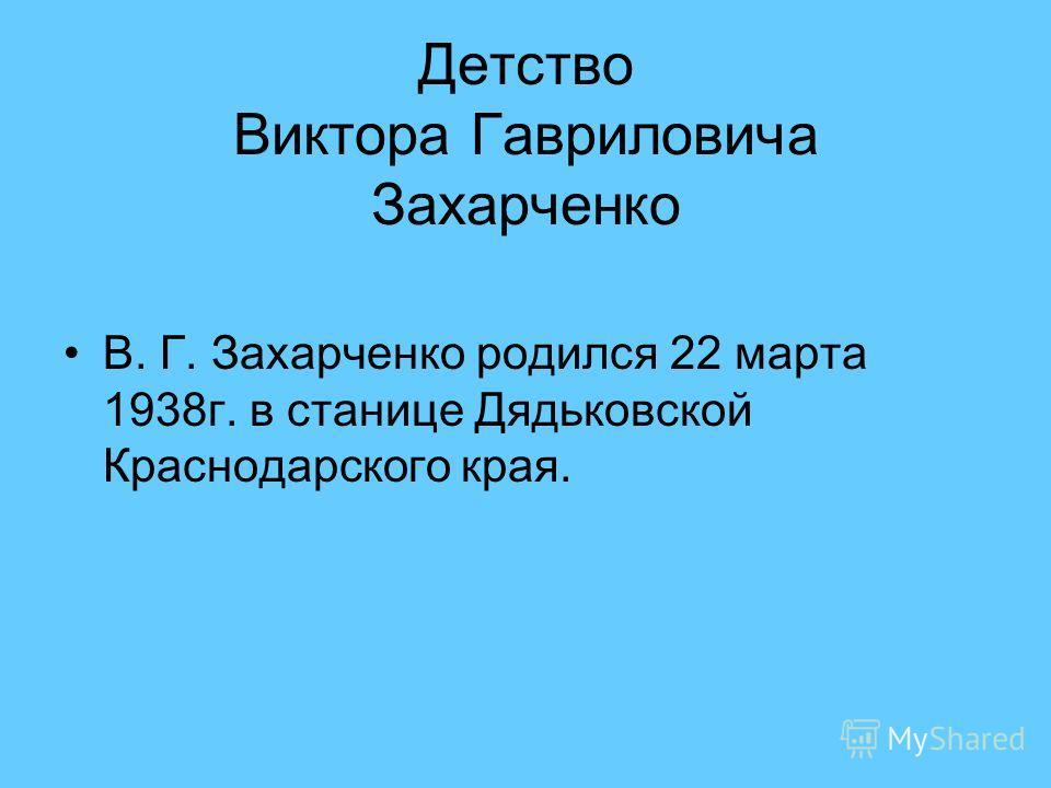Детство Виктора Гавриловича Захарченко В. Г. Захарченко родился 22 марта 1938г. в станице Дядьковской Краснодарского края. «Я – казак по рождению и воспитанию.