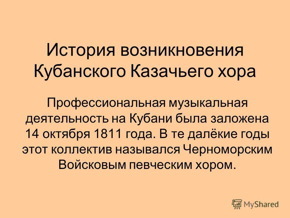 История возникновения Кубанского Казачьего хора Профессиональная музыкальная деятельность на Кубани была заложена 14 октября 1811 года. В те далёкие годы этот коллектив назывался Черноморским Войсковым певческим хором.