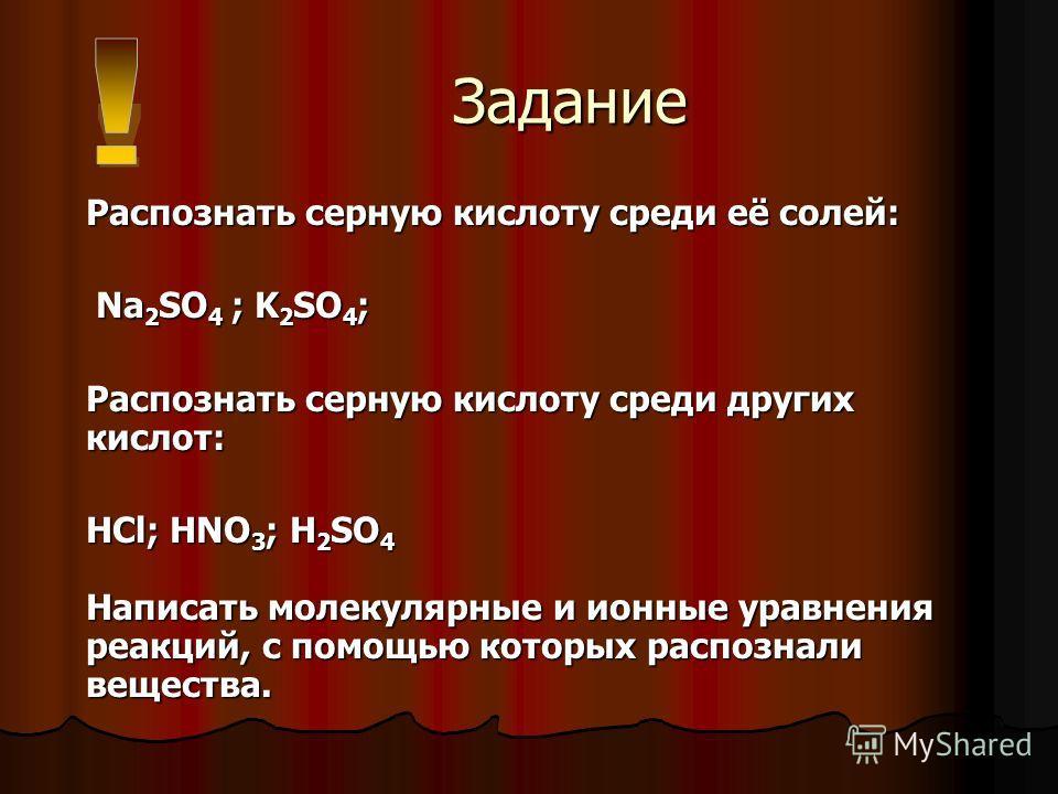 Задание Задание Распознать серную кислоту среди её солей: Na 2 SO 4 ; K 2 SO 4 ; Na 2 SO 4 ; K 2 SO 4 ; Распознать серную кислоту среди других кислот: HCl; HNO 3 ; H 2 SO 4 Написать молекулярные и ионные уравнения реакций, с помощью которых распознал