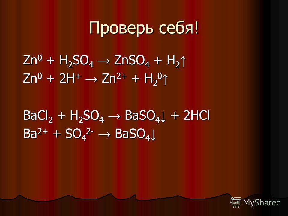 Проверь себя! Zn 0 + H 2 SO 4 ZnSO 4 + H 2 Zn 0 + H 2 SO 4 ZnSO 4 + H 2 Zn 0 + 2H + Zn 2+ + H 2 0 Zn 0 + 2H + Zn 2+ + H 2 0 BaCl 2 + H 2 SO 4 BaSO 4 + 2HCl Ba 2+ + SO 4 2- BaSO 4 Ba 2+ + SO 4 2- BaSO 4