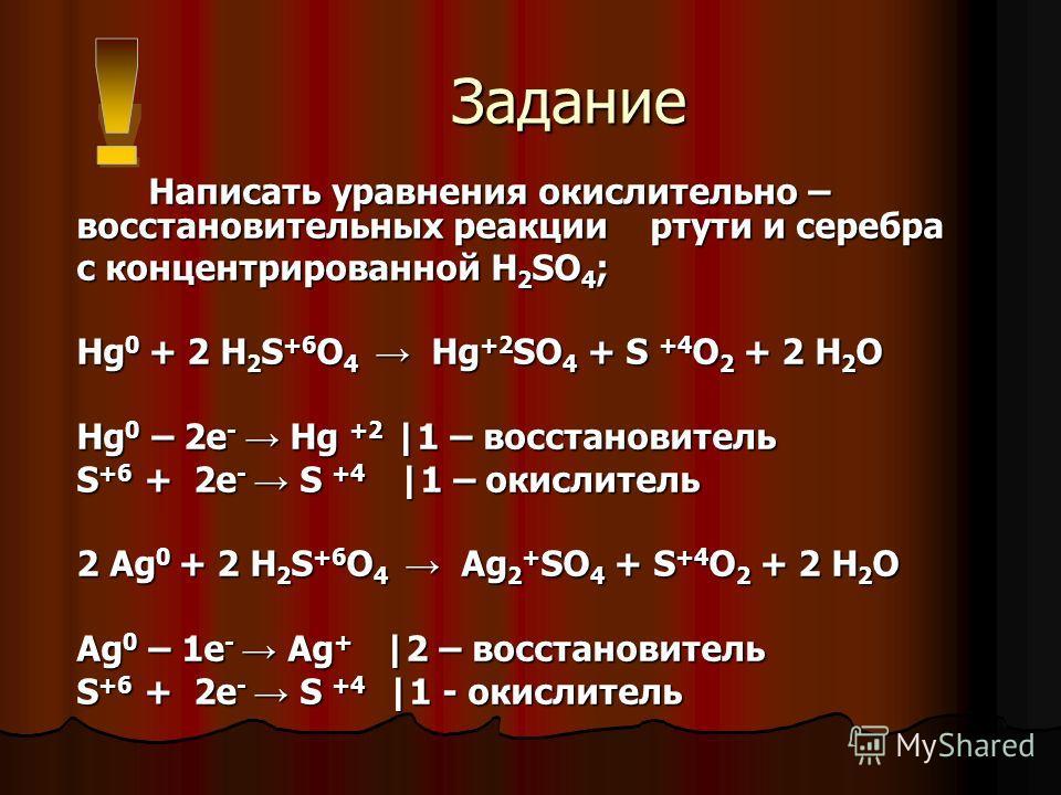 Задание Задание Написать уравнения окислительно – восстановительных реакции ртути и серебра Написать уравнения окислительно – восстановительных реакции ртути и серебра с концентрированной H 2 SO 4 ; Hg 0 + 2 H 2 S +6 O 4 Hg +2 SO 4 + S +4 O 2 + 2 H 2