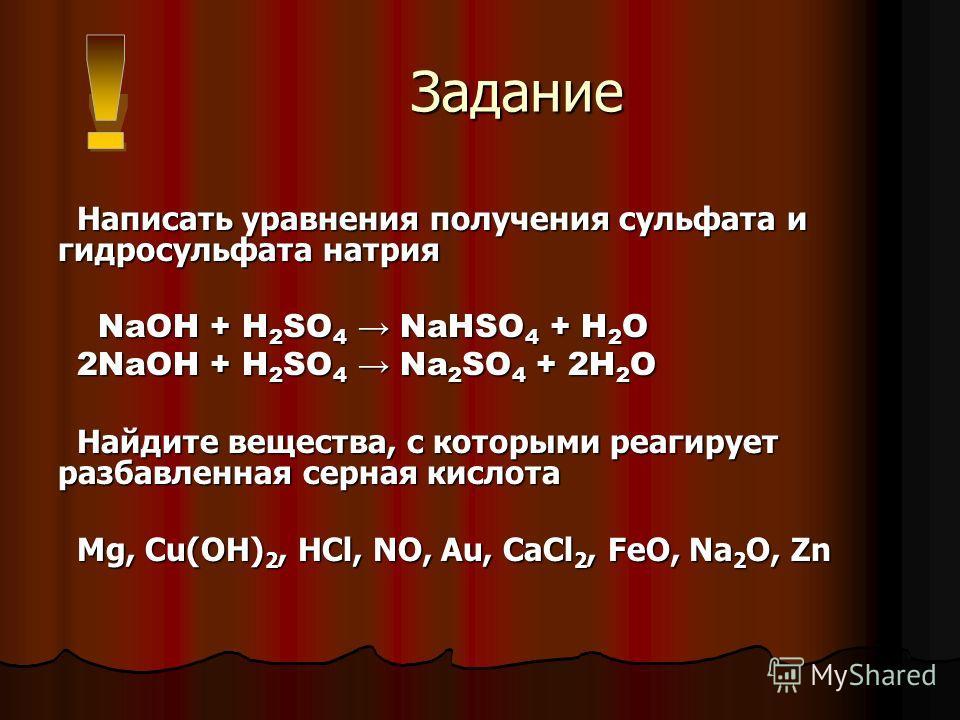 Задание Задание Написать уравнения получения сульфата и гидросульфата натрия NaOH + H 2 SO 4 NaHSO 4 + H 2 O NaOH + H 2 SO 4 NaHSO 4 + H 2 O 2NaOH + H 2 SO 4 Na 2 SO 4 + 2H 2 O Найдите вещества, с которыми реагирует разбавленная серная кислота Mg, Cu