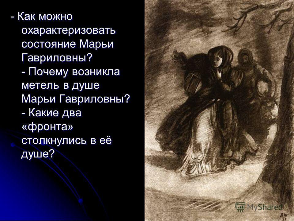 - Как можно охарактеризовать состояние Марьи Гавриловны? - Почему возникла метель в душе Марьи Гавриловны? - Какие два «фронта» столкнулись в её душе?