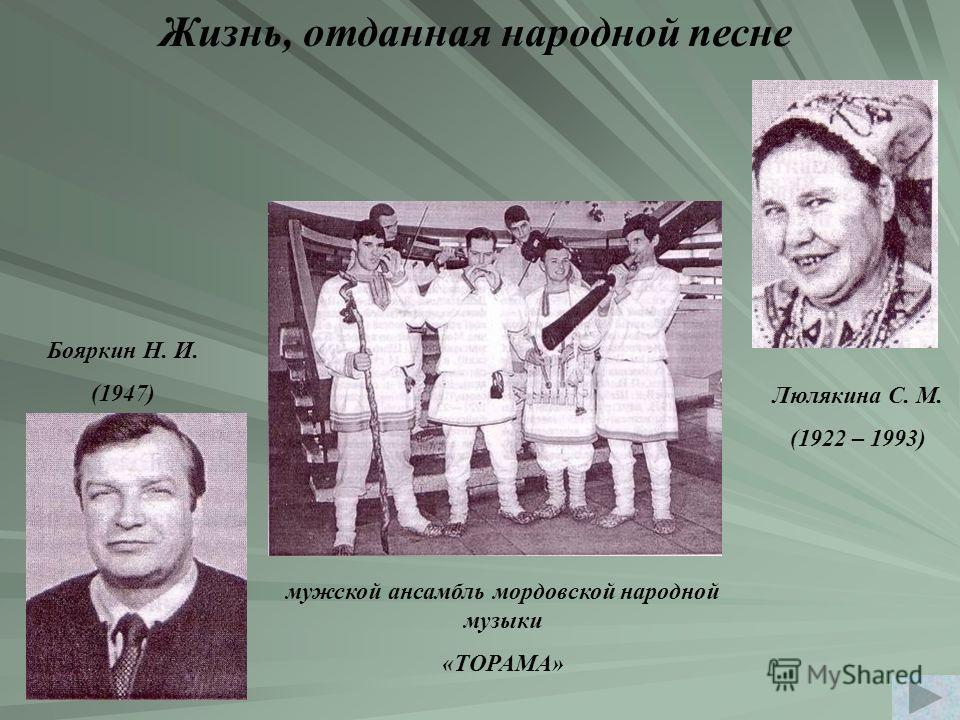 Жизнь, отданная народной песне Бояркин Н. И. (1947) Люлякина С. М. (1922 – 1993) мужской ансамбль мордовской народной музыки «ТОРАМА»