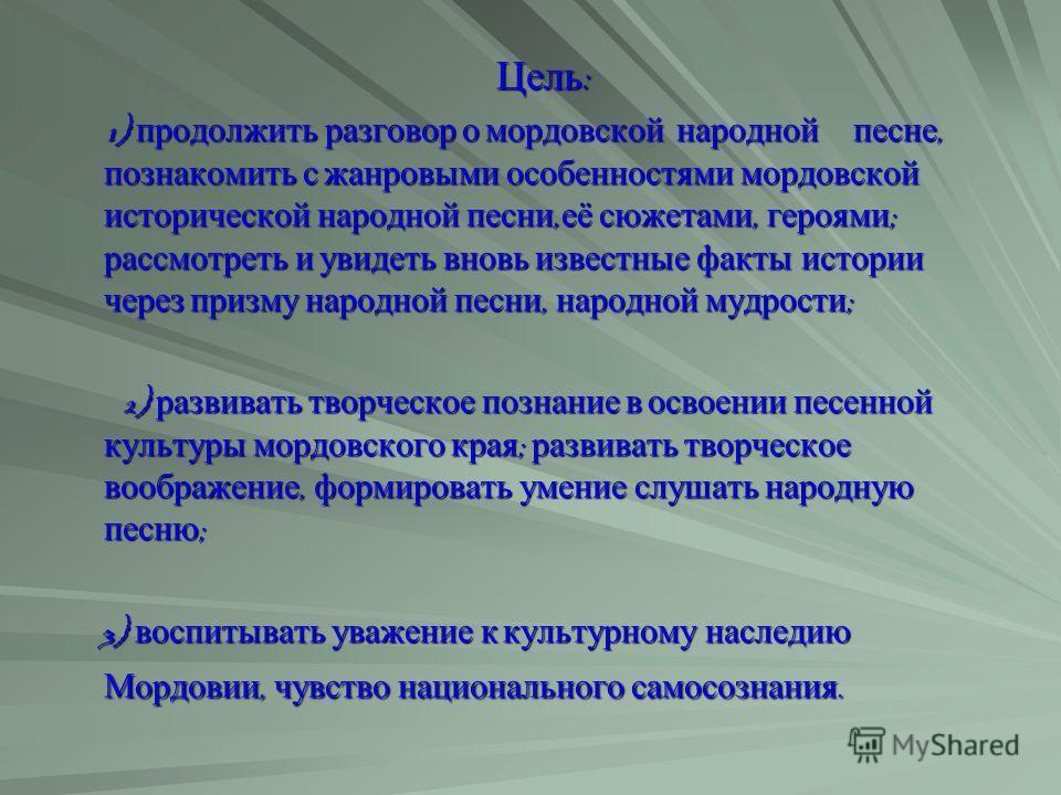 Цель : Цель : 1) продолжить разговор о мордовской народной песне, познакомить с жанровыми особенностями мордовской исторической народной песни, её сюжетами, героями ; рассмотреть и увидеть вновь известные факты истории через призму народной песни, на