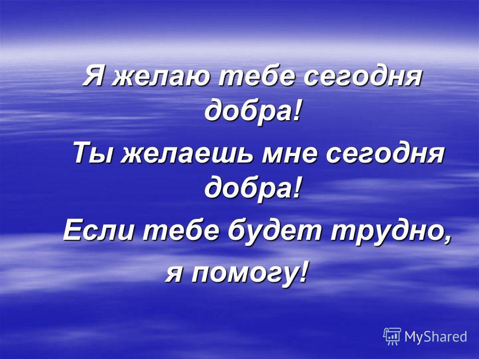 Я желаю тебе сегодня добра! Я желаю тебе сегодня добра! Ты желаешь мне сегодня добра! Ты желаешь мне сегодня добра! Если тебе будет трудно, Если тебе будет трудно, я помогу!