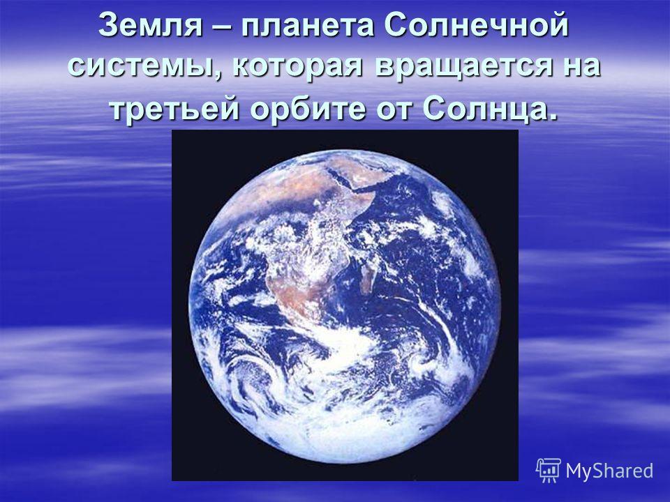 Земля – планета Солнечной системы, которая вращается на третьей орбите от Солнца.