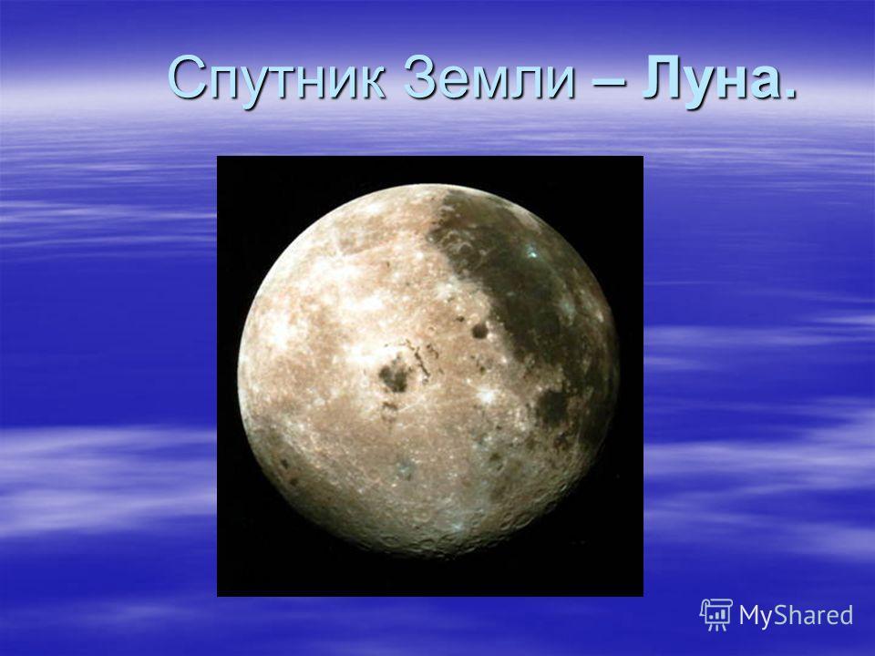 Спутник Земли – Луна. Спутник Земли – Луна.