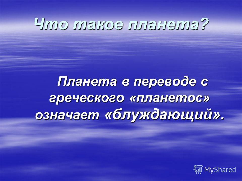 Что такое планета? Планета в переводе с греческого «планетос» означает «блуждающий». Планета в переводе с греческого «планетос» означает «блуждающий».