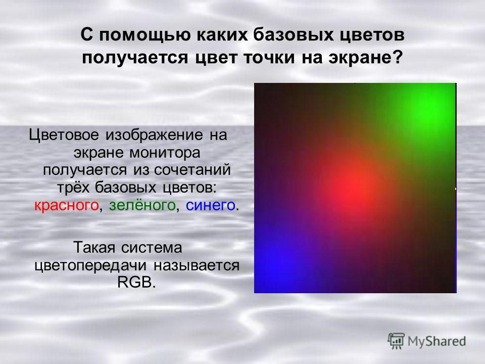 С помощью каких базовых цветов получается цвет точки на экране? Цветовое изображение на экране монитора получается из сочетаний трёх базовых цветов: красного, зелёного, синего. Такая система цветопередачи называется RGB.
