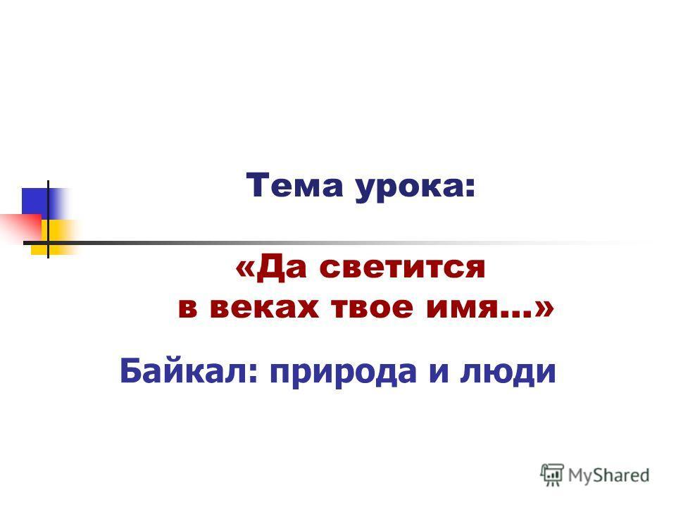 Тема урока: «Да светится в веках твое имя…» Байкал: природа и люди