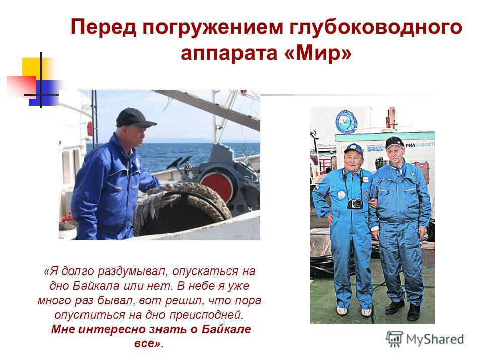 Перед погружением глубоководного аппарата «Мир» «Я долго раздумывал, опускаться на дно Байкала или нет. В небе я уже много раз бывал, вот решил, что пора опуститься на дно преисподней. Мне интересно знать о Байкале все».