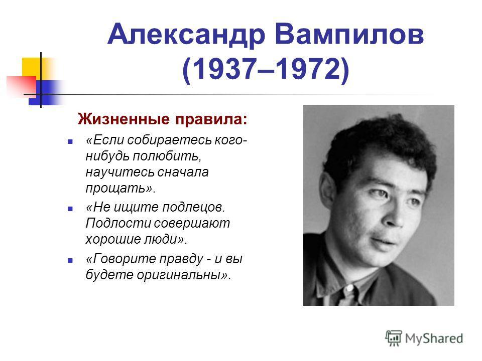 Александр Вампилов (1937–1972) Жизненные правила: «Если собираетесь кого- нибудь полюбить, научитесь сначала прощать». «Не ищите подлецов. Подлости совершают хорошие люди». «Говорите правду - и вы будете оригинальны».