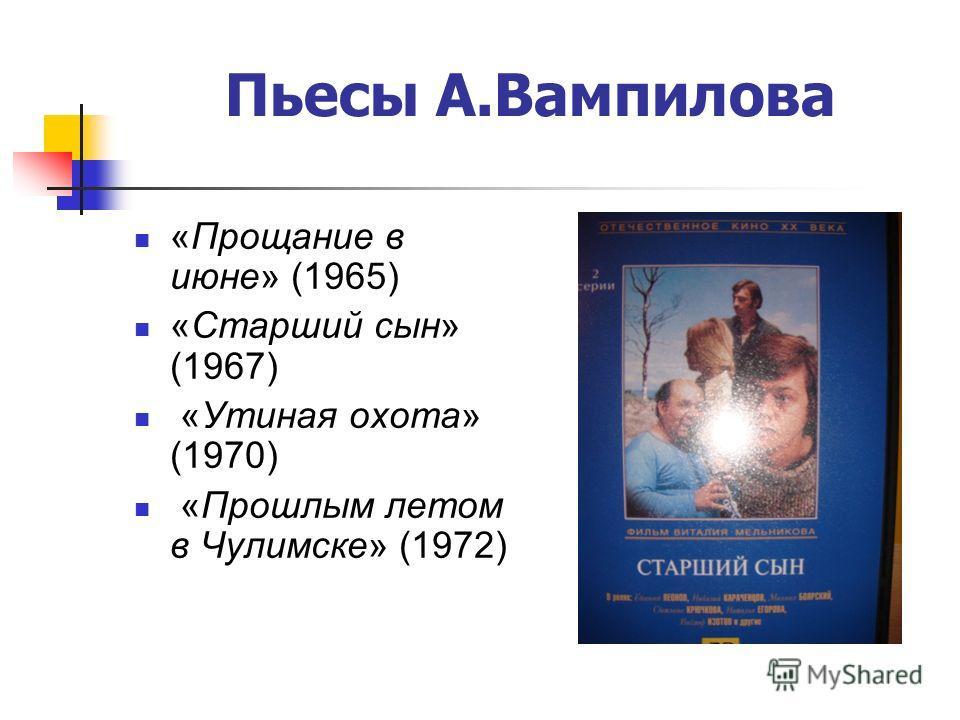 Пьесы А.Вампилова «Прощание в июне» (1965) «Старший сын» (1967) «Утиная охота» (1970) «Прошлым летом в Чулимске» (1972)