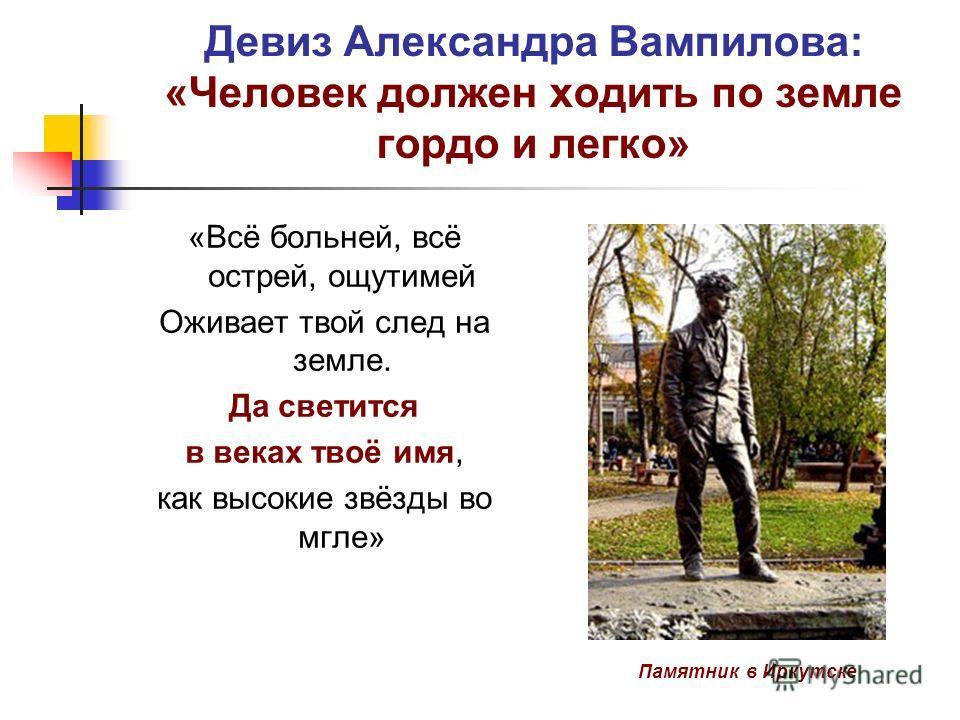 Девиз Александра Вампилова: «Человек должен ходить по земле гордо и легко» «Всё больней, всё острей, ощутимей Оживает твой след на земле. Да светится в веках твоё имя, как высокие звёзды во мгле» Памятник в Иркутске