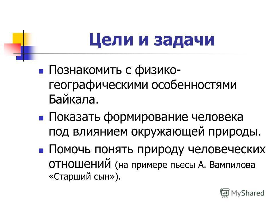 Цели и задачи Познакомить с физико- географическими особенностями Байкала. Показать формирование человека под влиянием окружающей природы. Помочь понять природу человеческих отношений (на примере пьесы А. Вампилова «Старший сын»).