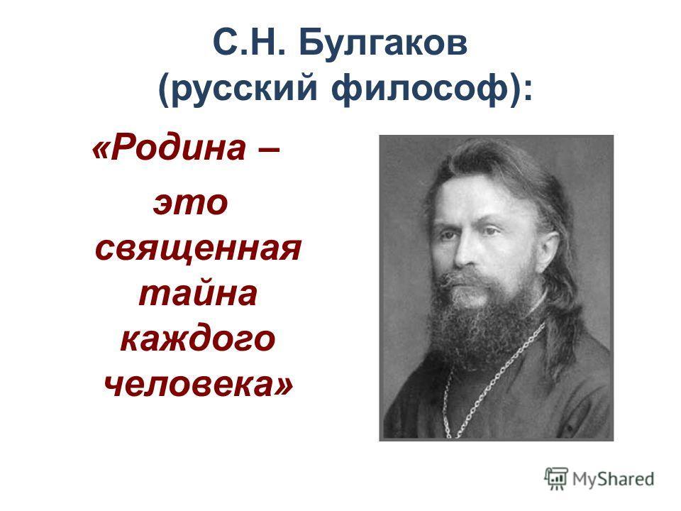 С.Н. Булгаков (русский философ): «Родина – это священная тайна каждого человека»