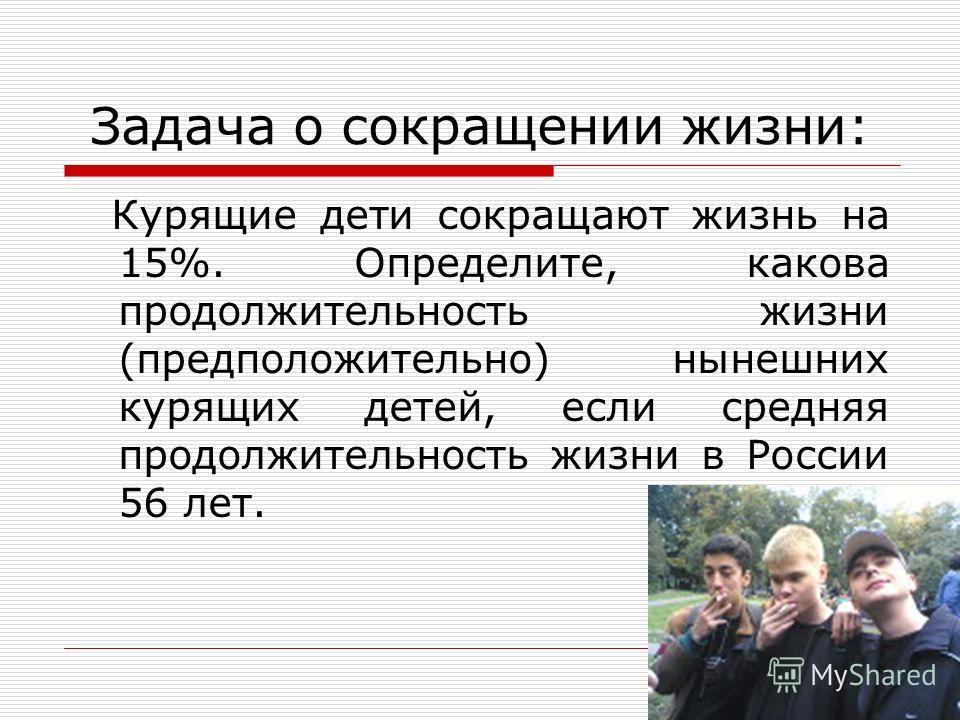 Задача о сокращении жизни: Курящие дети сокращают жизнь на 15%. Определите, какова продолжительность жизни (предположительно) нынешних курящих детей, если средняя продолжительность жизни в России 56 лет.