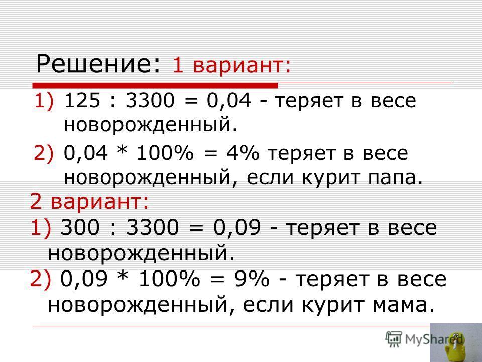 Решение: 1 вариант: 1)125 : 3300 = 0,04 - теряет в весе новорожденный. 2)0,04 * 100% = 4% теряет в весе новорожденный, если курит папа. 2 вариант: 1) 300 : 3300 = 0,09 - теряет в весе новорожденный. 2) 0,09 * 100% = 9% - теряет в весе новорожденный,