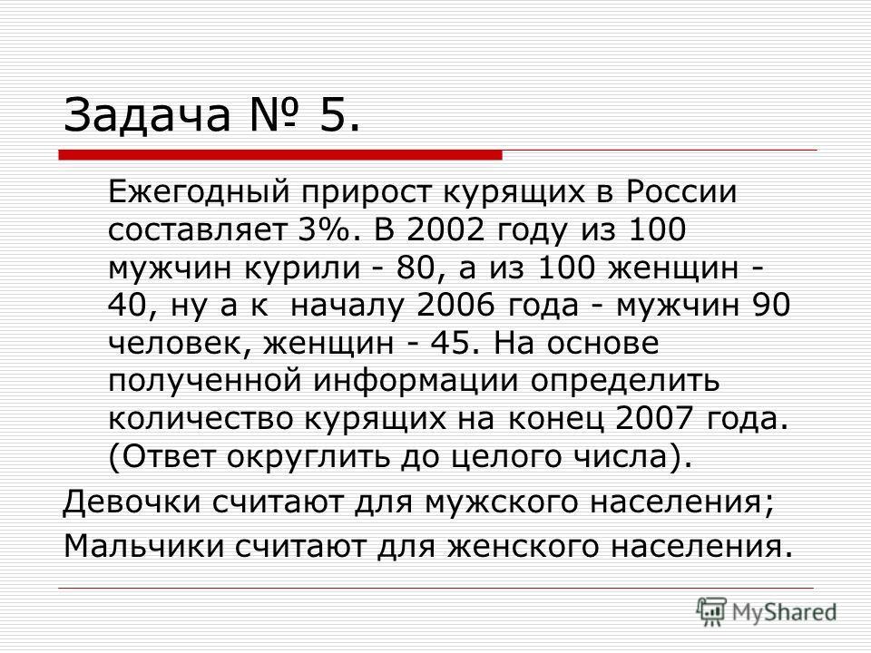 Задача 5. Ежегодный прирост курящих в России составляет 3%. В 2002 году из 100 мужчин курили - 80, а из 100 женщин - 40, ну а к началу 2006 года - мужчин 90 человек, женщин - 45. На основе полученной информации определить количество курящих на конец