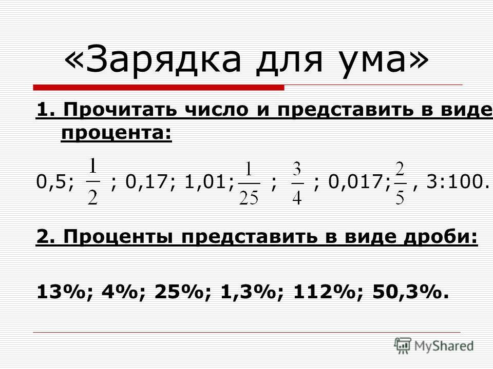 «Зарядка для ума» 1. Прочитать число и представить в виде процента: 0,5; ; 0,17; 1,01; ; ; 0,017;, 3:100. 2. Проценты представить в виде дроби: 13%; 4%; 25%; 1,3%; 112%; 50,3%.