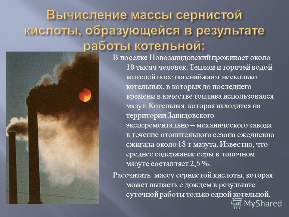 В поселке Новозавидовский проживает около 10 тысяч человек. Теплом и горячей водой жителей поселка снабжают несколько котельных, в которых до последнего времени в качестве топлива использовался мазут. Котельная, которая находится на территории Завидо
