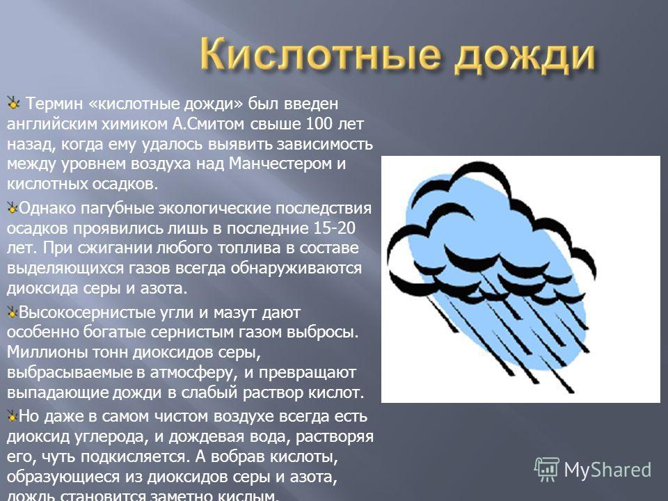 Термин «кислотные дожди» был введен английским химиком А.Смитом свыше 100 лет назад, когда ему удалось выявить зависимость между уровнем воздуха над Манчестером и кислотных осадков. Однако пагубные экологические последствия осадков проявились лишь в