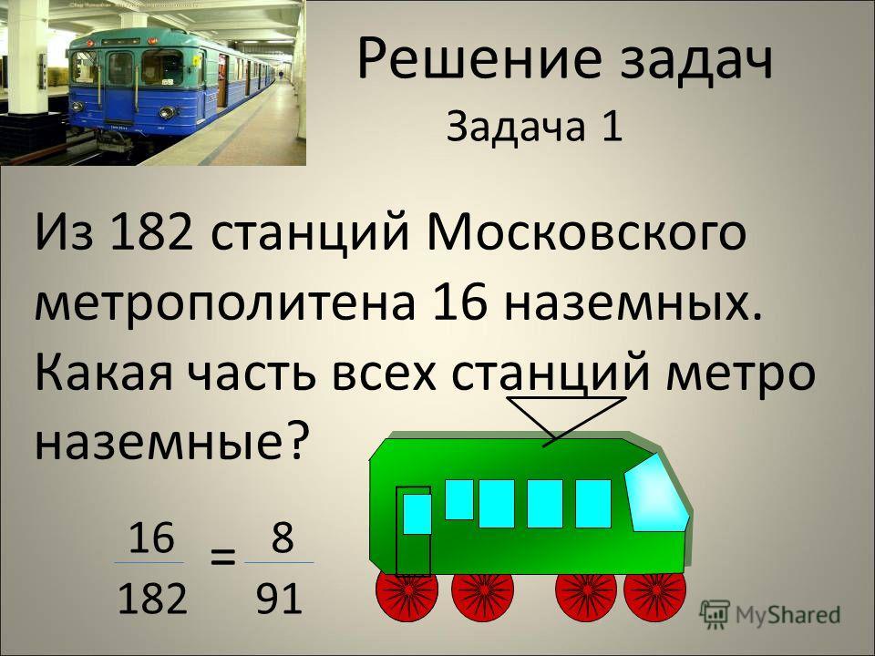 Решение задач Задача 1 Из 182 станций Московского метрополитена 16 наземных. Какая часть всех станций метро наземные? 16 = 8 182 91
