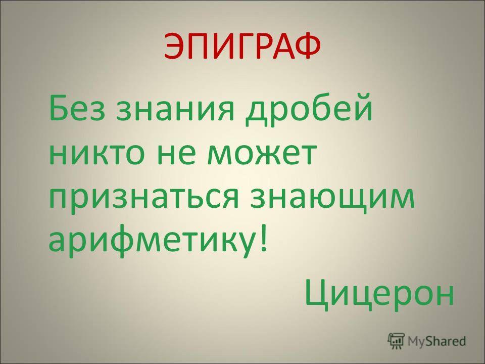 ЭПИГРАФ Без знания дробей никто не может признаться знающим арифметику! Цицерон