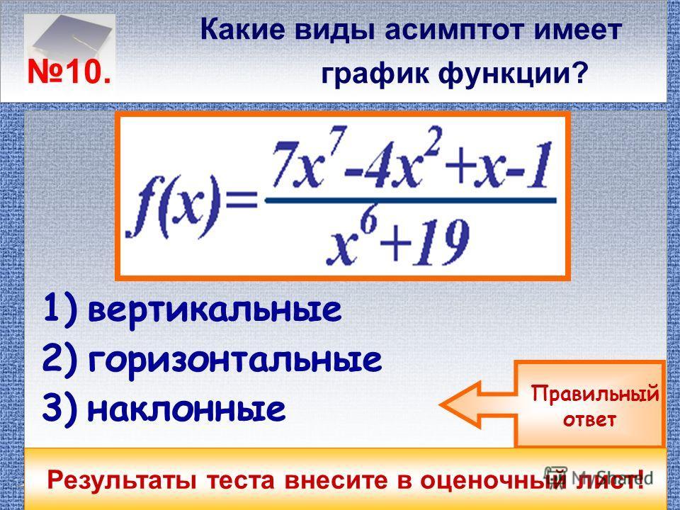 Какие виды асимптот имеет 9. график функции? 1)вертикальные 2)горизонтальные 3)наклонные Правильный ответ