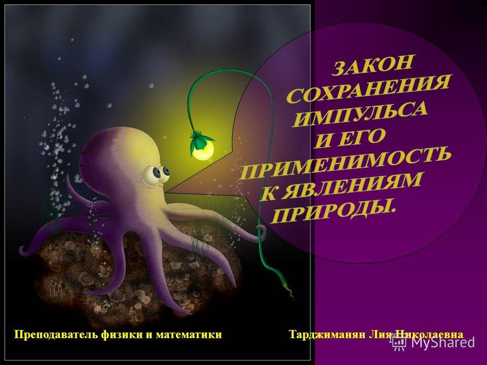Преподаватель физики и математики Тарджиманян Лия Николаевна