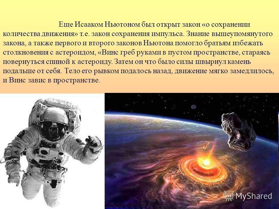 Еще Исааком Ньютоном был открыт закон «о сохранении количества движения» т.е. закон сохранения импульса. Знание вышеупомянутого закона, а также первого и второго законов Ньютона помогло братьям избежать столкновения с астероидом, «Винс греб руками в