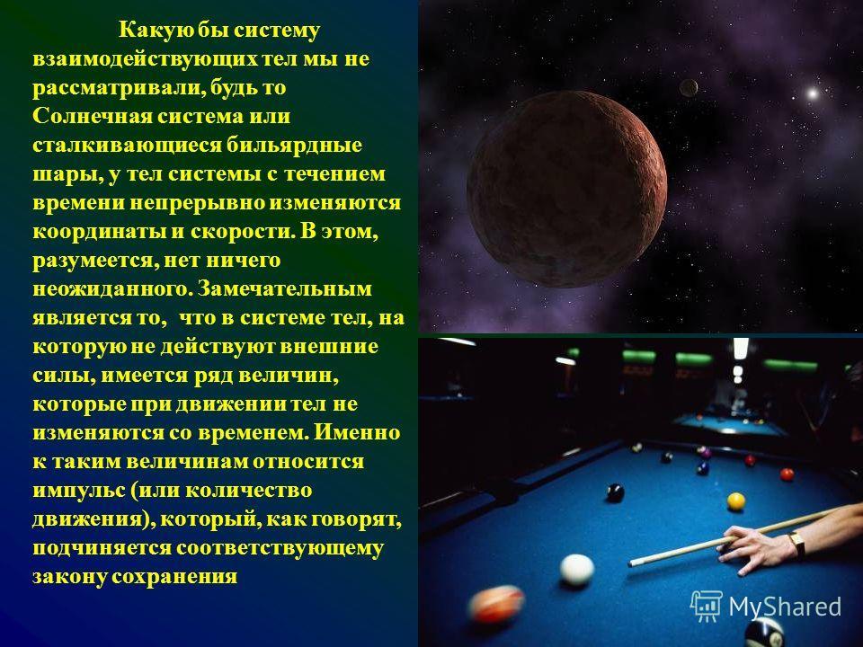 Какую бы систему взаимодействующих тел мы не рассматривали, будь то Солнечная система или сталкивающиеся бильярдные шары, у тел системы с течением времени непрерывно изменяются координаты и скорости. В этом, разумеется, нет ничего неожиданного. Замеч