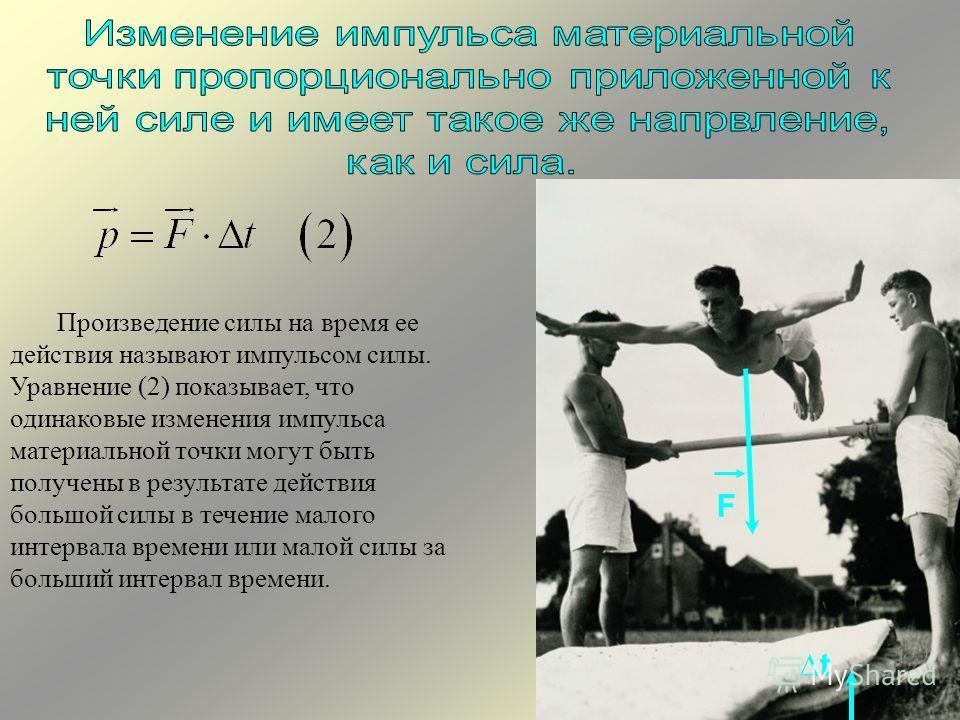 Произведение силы на время ее действия называют импульсом силы. Уравнение (2) показывает, что одинаковые изменения импульса материальной точки могут быть получены в результате действия большой силы в течение малого интервала времени или малой силы за
