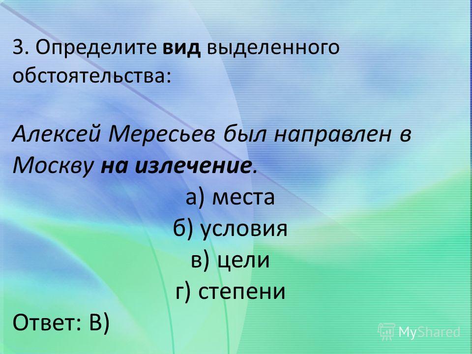 3. Определите вид выделенного обстоятельства: Алексей Мересьев был направлен в Москву на излечение. а) места б) условия в) цели г) степени Ответ: В)