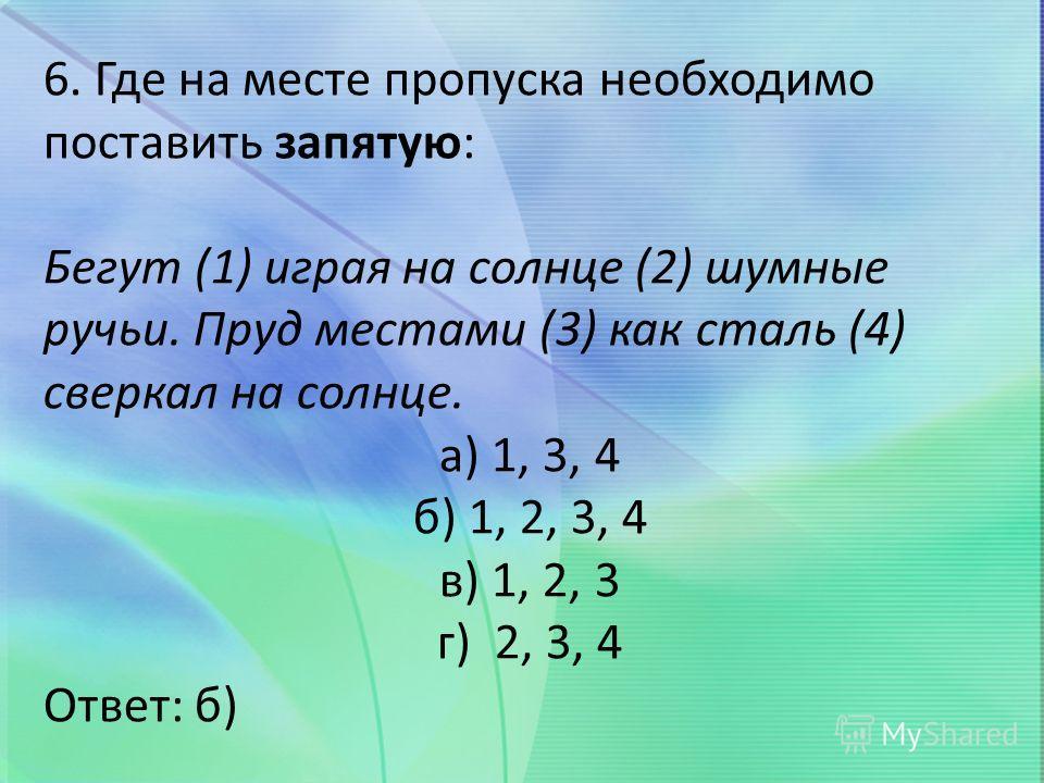 6. Где на месте пропуска необходимо поставить запятую: Бегут (1) играя на солнце (2) шумные ручьи. Пруд местами (3) как сталь (4) сверкал на солнце. а) 1, 3, 4 б) 1, 2, 3, 4 в) 1, 2, 3 г) 2, 3, 4 Ответ: б)