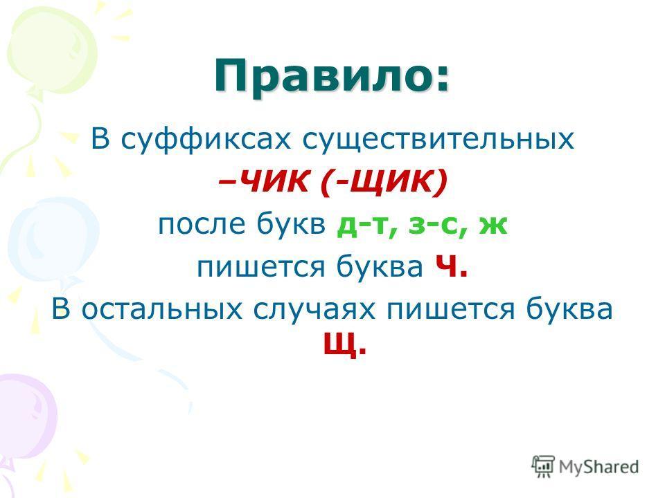 Правило: В суффиксах существительных –ЧИК (-ЩИК) после букв д-т, з-с, ж пишется буква Ч. В остальных случаях пишется буква Щ.
