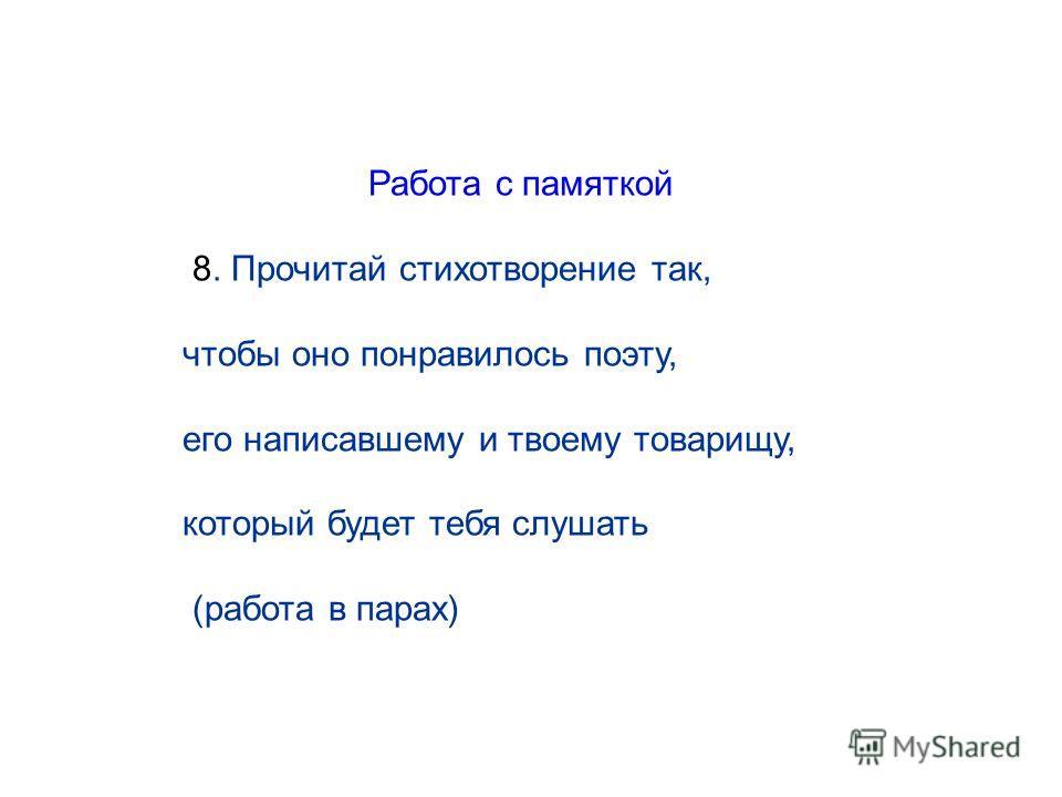Работа с памяткой 8. Прочитай стихотворение так, чтобы оно понравилось поэту, его написавшему и твоему товарищу, который будет тебя слушать (работа в парах)